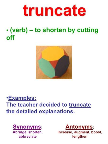 (verb) – to shorten by cutting off Examples: The teacher decided to truncate the detailed explanations. Synonyms : Abridge, shorten, abbreviate Antonyms.