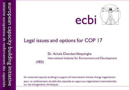 European capacity building initiativeecbi Legal issues and options for COP 17 Dr. Achala Chandani Abeysinghe International Institute for Environment and.