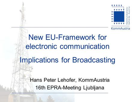 New EU-Framework for electronic communication Implications for Broadcasting Hans Peter Lehofer, KommAustria 16th EPRA-Meeting Ljubljana.