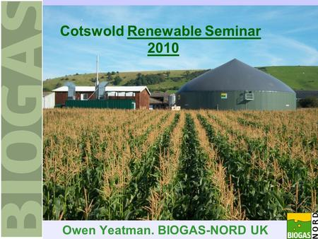 Cotswold Renewable Seminar 2010 Owen Yeatman. BIOGAS-NORD UK.