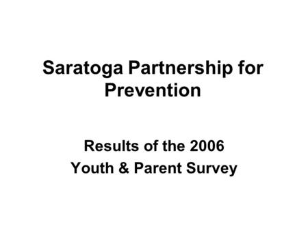 Saratoga Partnership for Prevention Results of the 2006 Youth & Parent Survey.