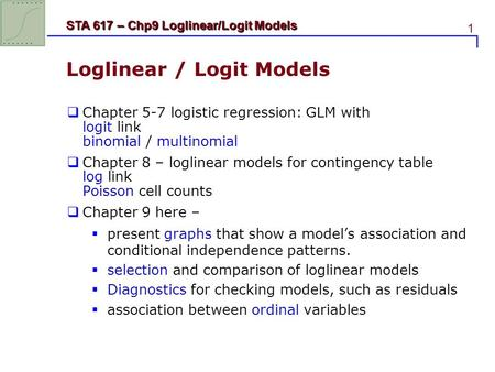1 STA 617 – Chp9 Loglinear/Logit Models Loglinear / Logit Models  Chapter 5-7 logistic regression: GLM with logit link binomial / multinomial  Chapter.
