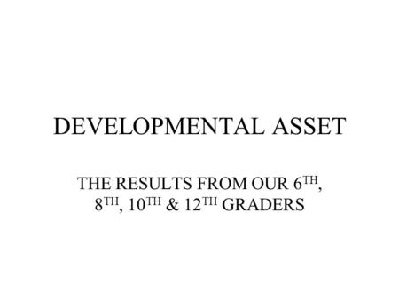 DEVELOPMENTAL ASSET THE RESULTS FROM OUR 6 TH, 8 TH, 10 TH & 12 TH GRADERS.