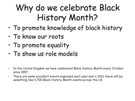 Why do we celebrate Black History Month? To promote knowledge of black history To know our roots To promote equality To show us role models In the United.