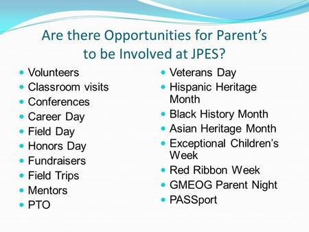Are there Opportunities for Parent's to be Involved at JPES? Volunteers Classroom visits Conferences Career Day Field Day Honors Day Fundraisers Field.