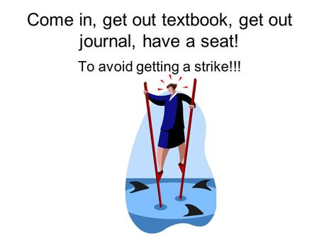 Come in, get out textbook, get out journal, have a seat! To avoid getting a strike!!!