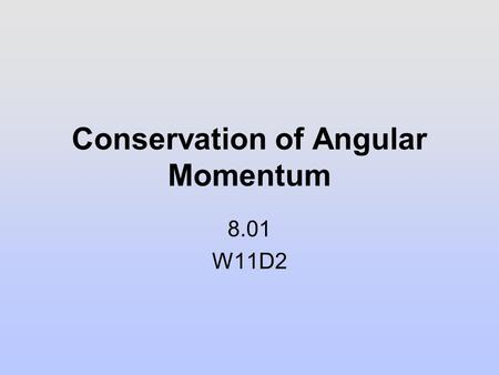 Conservation of Angular Momentum 8.01 W11D2. Rotational and Translational Comparison QuantityRotationTranslation Momentum Ang Momentum Force Torque Kinetic.