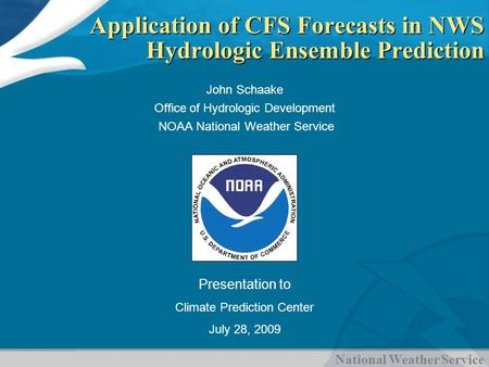 National Weather Service Application of CFS Forecasts in NWS Hydrologic Ensemble Prediction John Schaake Office of Hydrologic Development NOAA National.