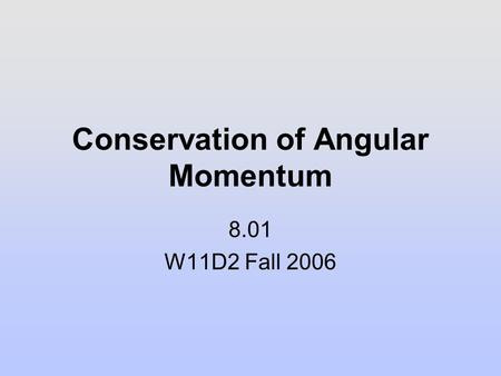 Conservation of Angular Momentum 8.01 W11D2 Fall 2006.