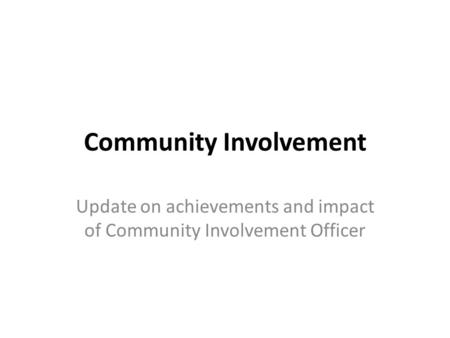 Community Involvement Update on achievements and impact of Community Involvement Officer.