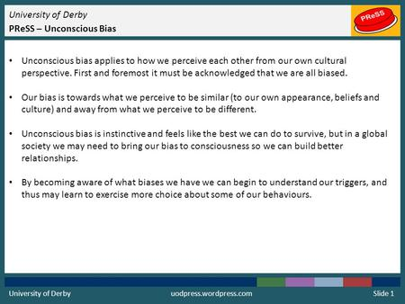 University of Derby PReSS – Unconscious Bias Unconscious bias applies to how we perceive each other from our own cultural perspective. First and foremost.