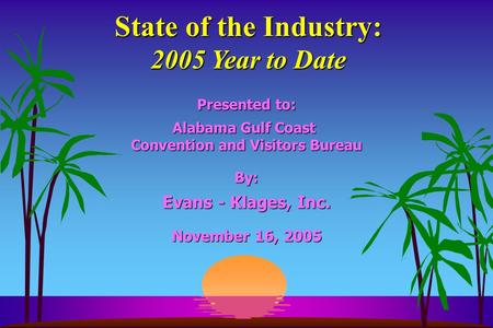 State of the Industry: 2005 Year to Date Presented to: Alabama Gulf Coast Convention and Visitors Bureau By: Evans - Klages, Inc. November 16, 2005.