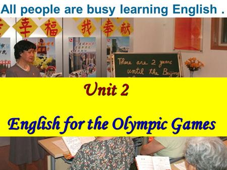 Unit 2 Unit 2 English for the Olympic Games English for the Olympic Games All people are busy learning English.
