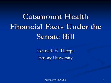 April 12, 2006- REVISED 1 Catamount Health Financial Facts Under the Senate Bill Kenneth E. Thorpe Emory University.