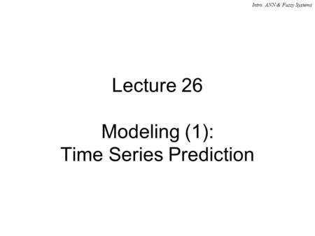 Intro. ANN & Fuzzy Systems Lecture 26 Modeling (1): Time Series Prediction.