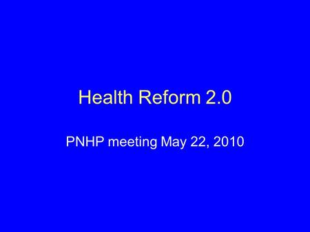 Health Reform 2.0 PNHP meeting May 22, 2010. Impact of Health Reform on: The Uninsured # of uninsured reduced from 46 million today to ~23 million.