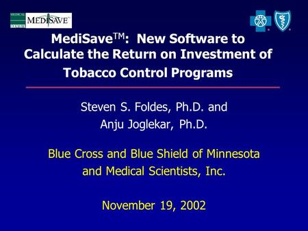 MediSave TM : New Software to Calculate the Return on Investment of Tobacco Control Programs Steven S. Foldes, Ph.D. and Anju Joglekar, Ph.D. Blue Cross.