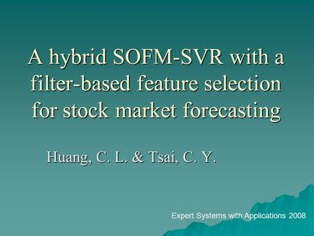 A hybrid SOFM-SVR with a filter-based feature selection for stock market forecasting Huang, C. L. & Tsai, C. Y. Expert Systems with Applications 2008.