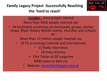 Family Legacy Project -Successfully Reaching the 'hard to reach' London - since project started More than 3000 people reached via: 64 facilitated screenings.