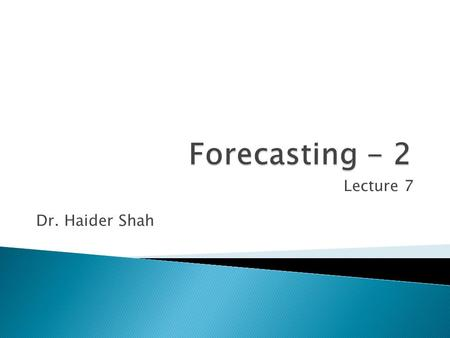 Lecture 7 Dr. Haider Shah.  Continue understanding the primary tools for forecasting  Understand time series analysis and when and how to apply it.