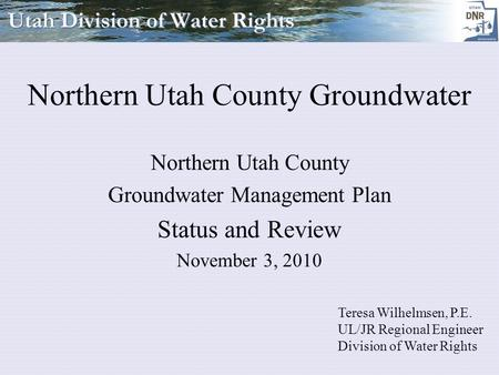 Northern Utah County Groundwater Northern Utah County Groundwater Management Plan Status and Review November 3, 2010 Teresa Wilhelmsen, P.E. UL/JR Regional.