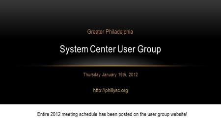 Thursday January 19th, 2012  System Center User Group Greater Philadelphia Entire 2012 meeting schedule has been posted on the user.