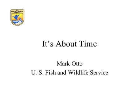 It's About Time Mark Otto U. S. Fish and Wildlife Service.
