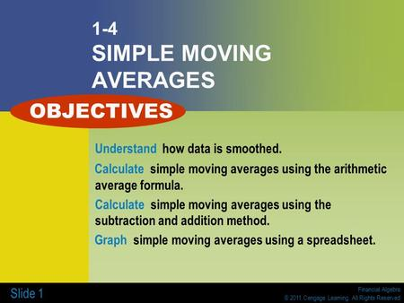 Financial Algebra © 2011 Cengage Learning. All Rights Reserved Slide 1 1-4 SIMPLE MOVING AVERAGES Understand how data is smoothed. Calculate simple moving.