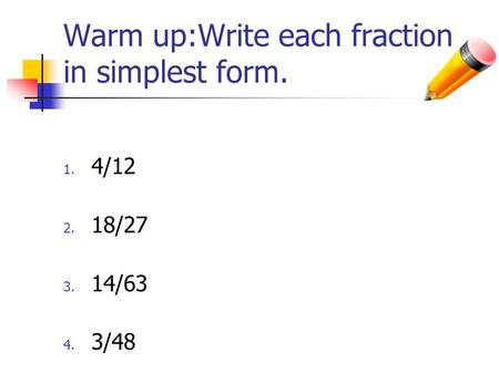 Warm up:Write each fraction in simplest form. 1. 4/12 2. 18/27 3. 14/63 4. 3/48.