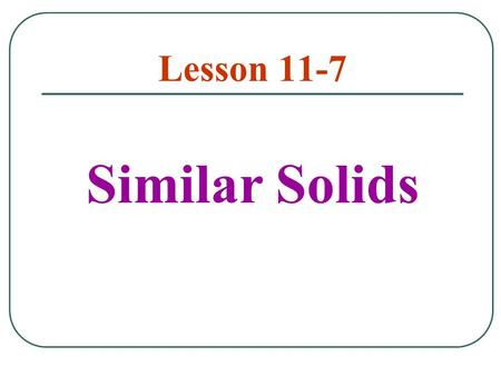 Lesson 11-7 Similar Solids. Two solids of the same type with equal ratios of corresponding linear measures are called similar solids.