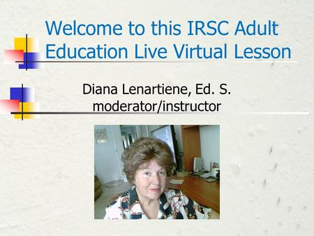 Welcome to this IRSC Adult Education Live Virtual Lesson Diana Lenartiene, Ed. S. moderator/instructor.