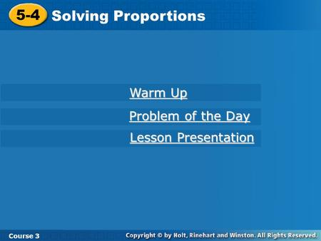 Course 3 5-4 Solving Proportions 5-4 Solving Proportions Course 3 Warm Up Warm Up Problem of the Day Problem of the Day Lesson Presentation Lesson Presentation.
