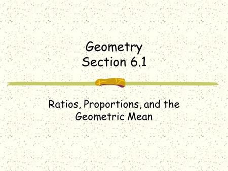 Geometry Section 6.1 Ratios, Proportions, and the Geometric Mean.
