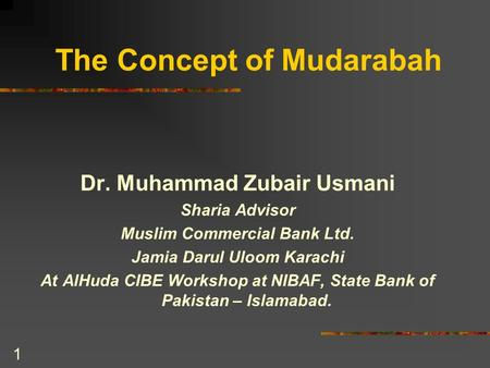 1 The Concept of Mudarabah Dr. Muhammad Zubair Usmani Sharia Advisor Muslim Commercial Bank Ltd. Jamia Darul Uloom Karachi At AlHuda CIBE Workshop at NIBAF,
