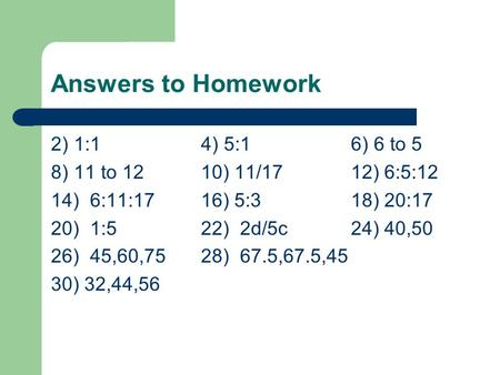 Answers to Homework 2) 1:14) 5:16) 6 to 5 8) 11 to 1210) 11/1712) 6:5:12 14) 6:11:1716) 5:318) 20:17 20) 1:522) 2d/5c24) 40,50 26) 45,60,7528) 67.5,67.5,45.