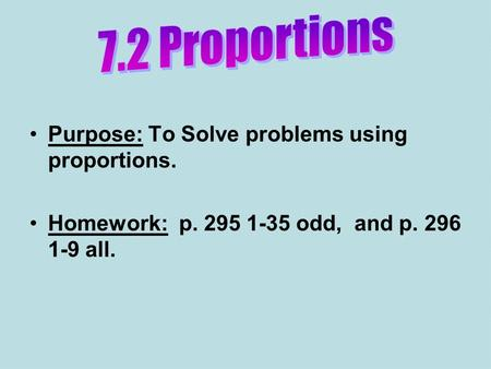 Purpose: To Solve problems using proportions. Homework: p. 295 1-35 odd, and p. 296 1-9 all.