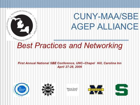 CUNY-MAA/SBE AGEP ALLIANCE Best Practices and Networking First Annual National SBE Conference, UNC--Chapel Hill, Carolina Inn April 27-28, 2006.