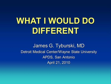 WHAT I WOULD DO DIFFERENT James G. Tyburski, MD Detroit Medical Center/Wayne State University APDS, San Antonio April 21, 2010.