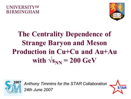 STAR The Centrality Dependence of Strange Baryon and Meson Production in Cu+Cu and Au+Au with √s NN = 200 GeV Anthony Timmins for the STAR Collaboration.