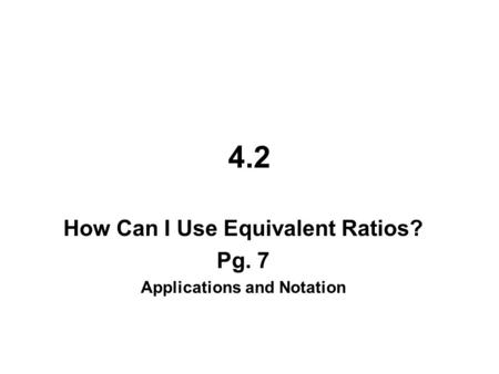 4.2 How Can I Use Equivalent Ratios? Pg. 7 Applications and Notation.