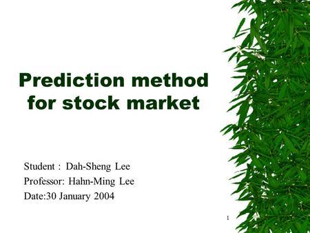 1 Prediction method for stock market Student : Dah-Sheng Lee Professor: Hahn-Ming Lee Date:30 January 2004.