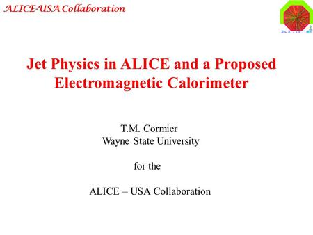 ALICE-USA Collaboration T.M. Cormier Wayne State University for the ALICE – USA Collaboration Jet Physics in ALICE and a Proposed Electromagnetic Calorimeter.