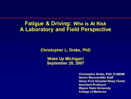 Fatigue & Driving: Who is At Risk A Laboratory and Field Perspective Christopher L. Drake, PhD Wake Up Michigan! September 20, 2007 Christopher Drake,