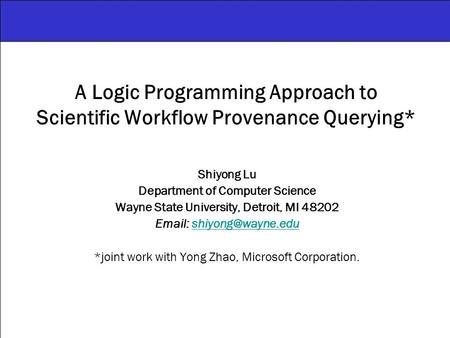 A Logic Programming Approach to Scientific Workflow Provenance Querying* Shiyong Lu Department of Computer Science Wayne State University, Detroit, MI.