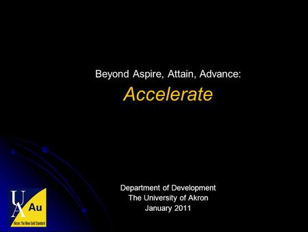 Beyond Aspire, Attain, Advance: Accelerate Department of Development The University of Akron January 2011.