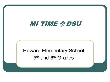 MI DSU Howard Elementary School 5 th and 6 th Grades.