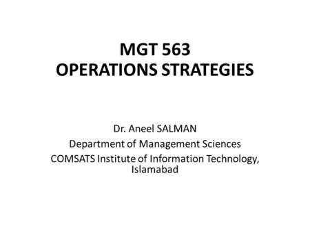 MGT 563 OPERATIONS STRATEGIES Dr. Aneel SALMAN Department of Management Sciences COMSATS Institute of Information Technology, Islamabad.