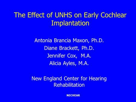 NECHEAR The Effect of UNHS on Early Cochlear Implantation Antonia Brancia Maxon, Ph.D. Diane Brackett, Ph.D. Jennifer Cox, M.A. Alicia Ayles, M.A. New.