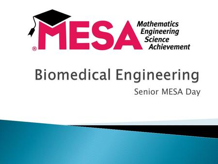 Senior MESA Day.  Application of engineering technology to fields of medicine and biology.  Combines design and problem solving skills of engineering.