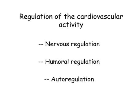 Regulation of the cardiovascular activity -- Nervous regulation -- Humoral regulation -- Autoregulation.